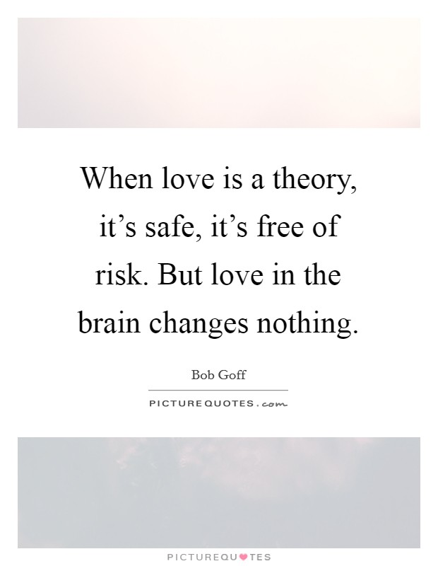 When love is a theory, it's safe, it's free of risk. But love in the brain changes nothing Picture Quote #1