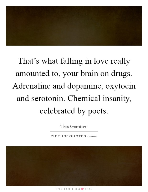 That's what falling in love really amounted to, your brain on drugs. Adrenaline and dopamine, oxytocin and serotonin. Chemical insanity, celebrated by poets. Picture Quote #1