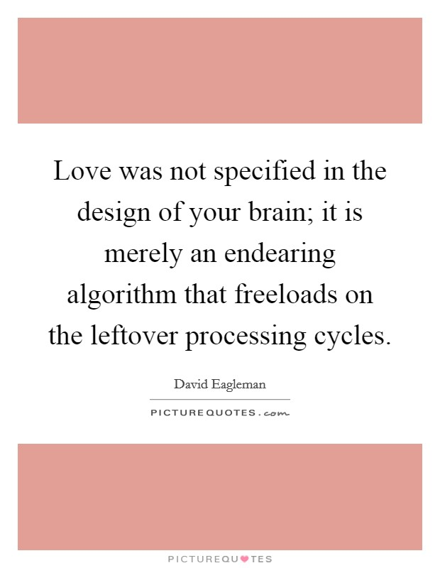 Love was not specified in the design of your brain; it is merely an endearing algorithm that freeloads on the leftover processing cycles. Picture Quote #1