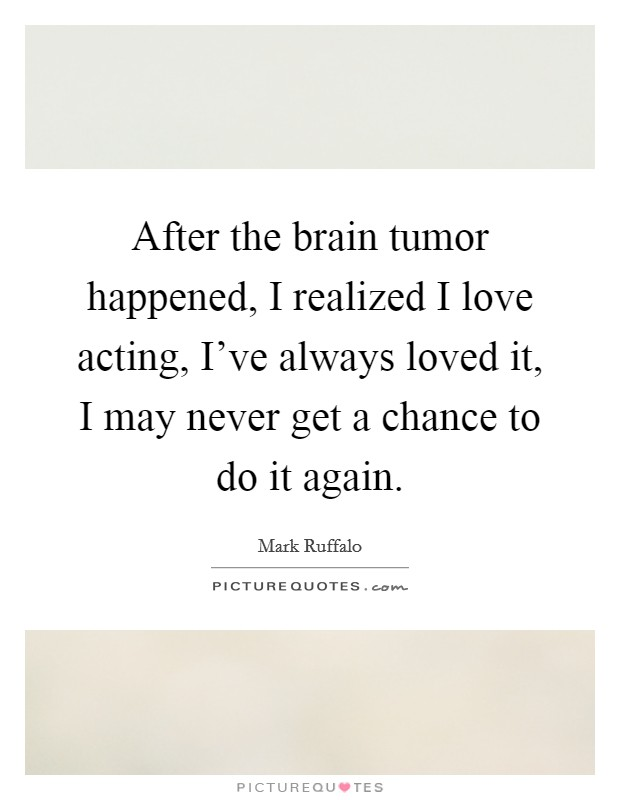 After the brain tumor happened, I realized I love acting, I've always loved it, I may never get a chance to do it again Picture Quote #1