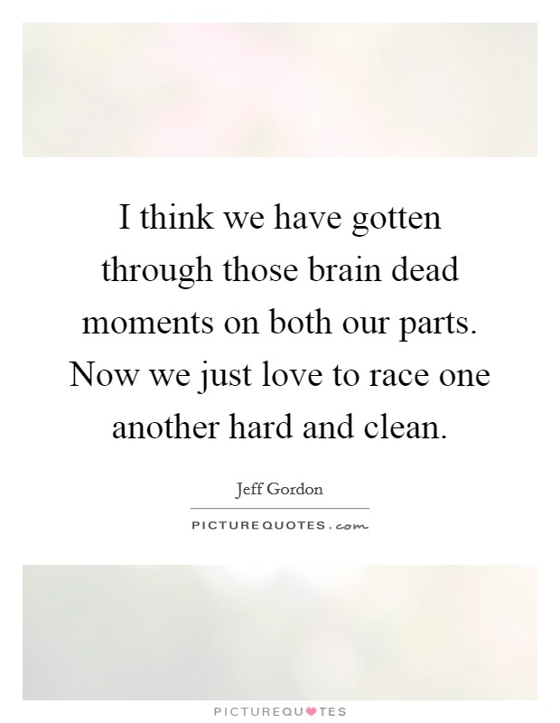 I think we have gotten through those brain dead moments on both our parts. Now we just love to race one another hard and clean. Picture Quote #1