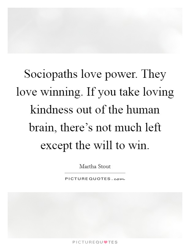 Sociopaths love power. They love winning. If you take loving kindness out of the human brain, there's not much left except the will to win Picture Quote #1