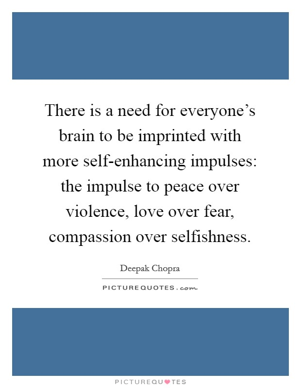 There is a need for everyone's brain to be imprinted with more self-enhancing impulses: the impulse to peace over violence, love over fear, compassion over selfishness. Picture Quote #1
