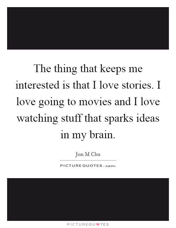 The thing that keeps me interested is that I love stories. I love going to movies and I love watching stuff that sparks ideas in my brain. Picture Quote #1