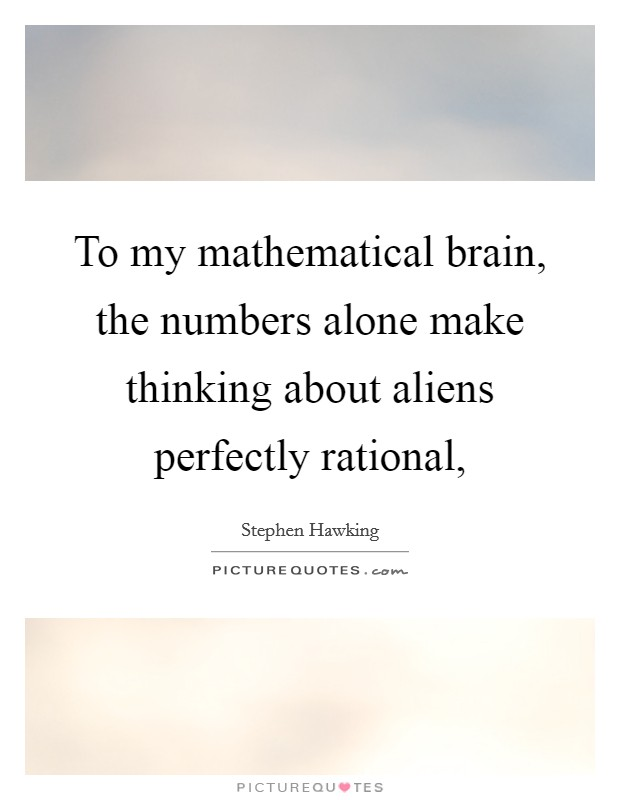 To my mathematical brain, the numbers alone make thinking about aliens perfectly rational, Picture Quote #1