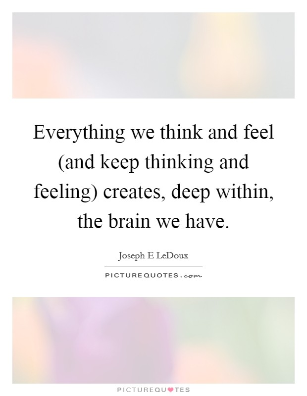 Everything we think and feel (and keep thinking and feeling) creates, deep within, the brain we have Picture Quote #1