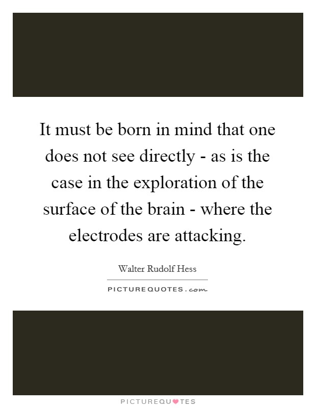 It must be born in mind that one does not see directly - as is the case in the exploration of the surface of the brain - where the electrodes are attacking Picture Quote #1