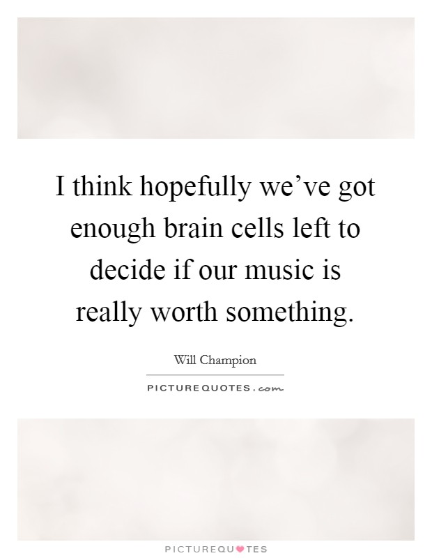 I think hopefully we've got enough brain cells left to decide if our music is really worth something Picture Quote #1