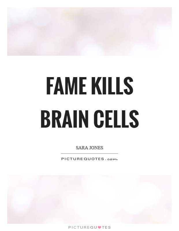 Fame kills brain cells Picture Quote #1