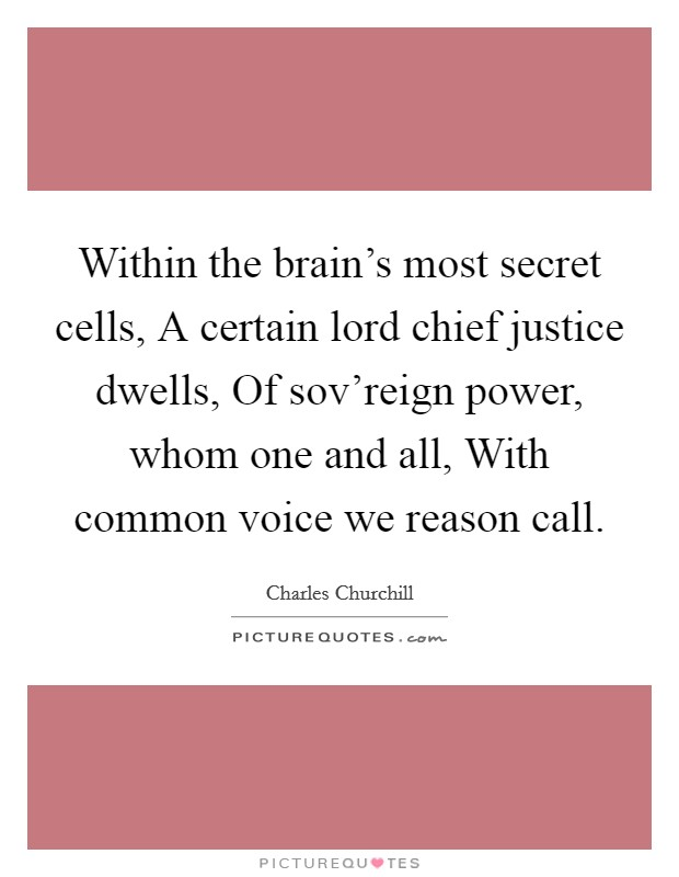 Within the brain's most secret cells, A certain lord chief justice dwells, Of sov'reign power, whom one and all, With common voice we reason call Picture Quote #1