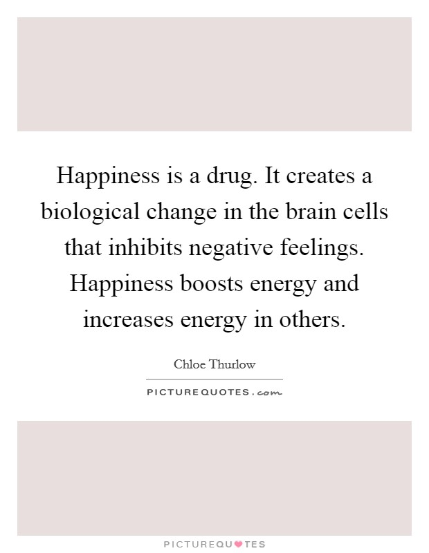 Happiness is a drug. It creates a biological change in the brain cells that inhibits negative feelings. Happiness boosts energy and increases energy in others Picture Quote #1