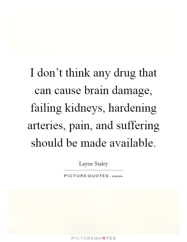 I don't think any drug that can cause brain damage, failing kidneys, hardening arteries, pain, and suffering should be made available Picture Quote #1