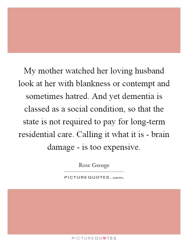 My mother watched her loving husband look at her with blankness or contempt and sometimes hatred. And yet dementia is classed as a social condition, so that the state is not required to pay for long-term residential care. Calling it what it is - brain damage - is too expensive Picture Quote #1