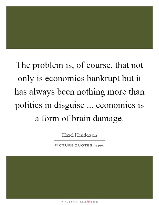 The problem is, of course, that not only is economics bankrupt but it has always been nothing more than politics in disguise ... economics is a form of brain damage Picture Quote #1