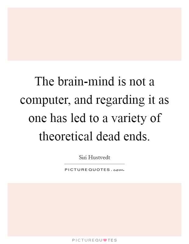 The brain-mind is not a computer, and regarding it as one has led to a variety of theoretical dead ends Picture Quote #1