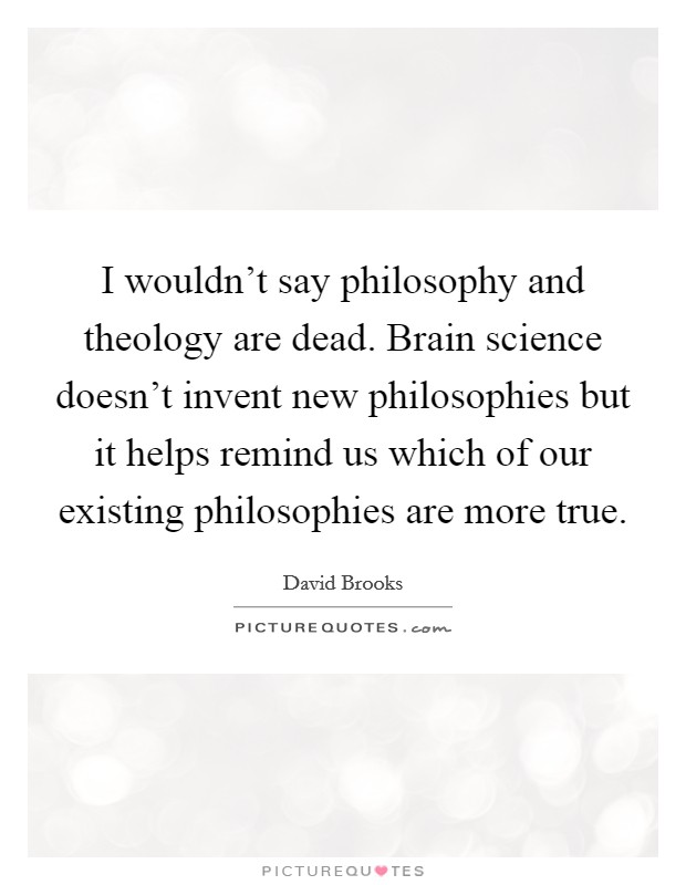 I wouldn't say philosophy and theology are dead. Brain science doesn't invent new philosophies but it helps remind us which of our existing philosophies are more true Picture Quote #1