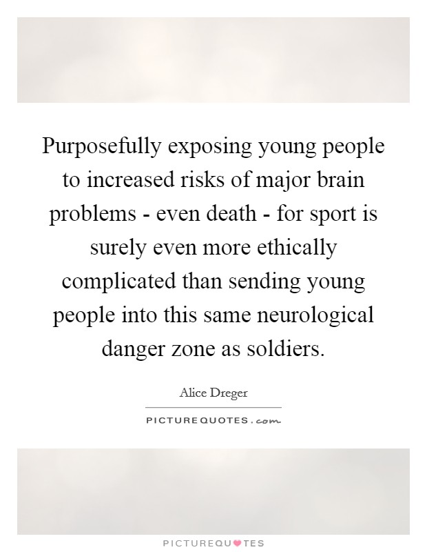 Purposefully exposing young people to increased risks of major brain problems - even death - for sport is surely even more ethically complicated than sending young people into this same neurological danger zone as soldiers Picture Quote #1