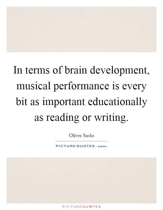 In terms of brain development, musical performance is every bit as important educationally as reading or writing Picture Quote #1