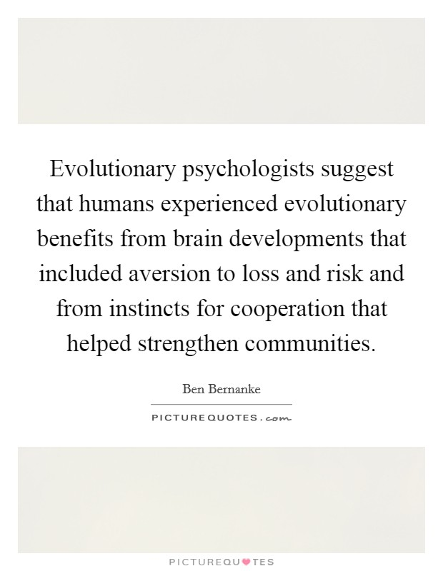 Evolutionary psychologists suggest that humans experienced evolutionary benefits from brain developments that included aversion to loss and risk and from instincts for cooperation that helped strengthen communities Picture Quote #1