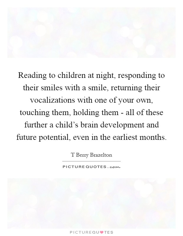 Reading to children at night, responding to their smiles with a smile, returning their vocalizations with one of your own, touching them, holding them - all of these further a child's brain development and future potential, even in the earliest months Picture Quote #1