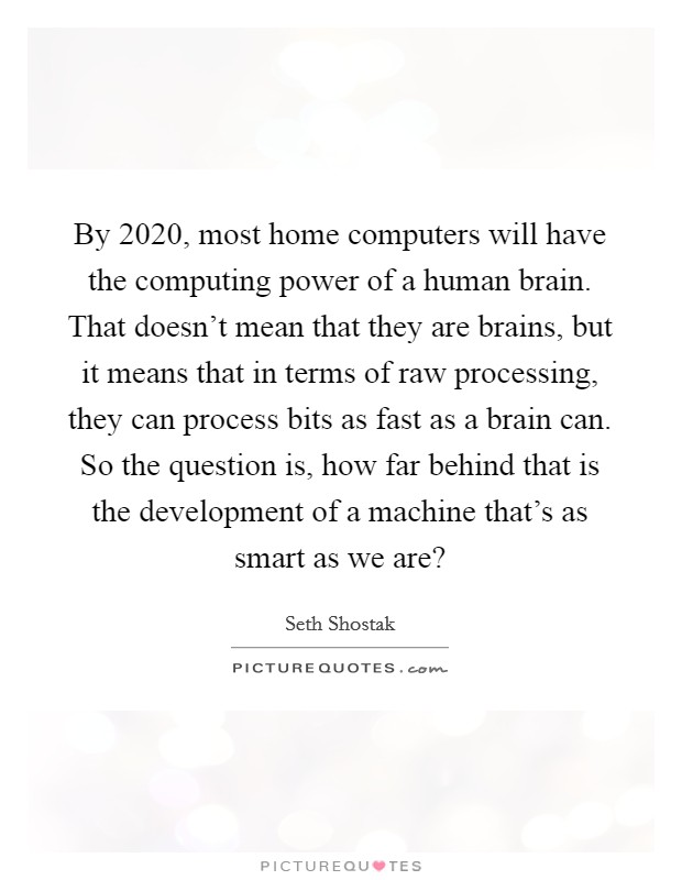 By 2020, most home computers will have the computing power of a human brain. That doesn't mean that they are brains, but it means that in terms of raw processing, they can process bits as fast as a brain can. So the question is, how far behind that is the development of a machine that's as smart as we are? Picture Quote #1