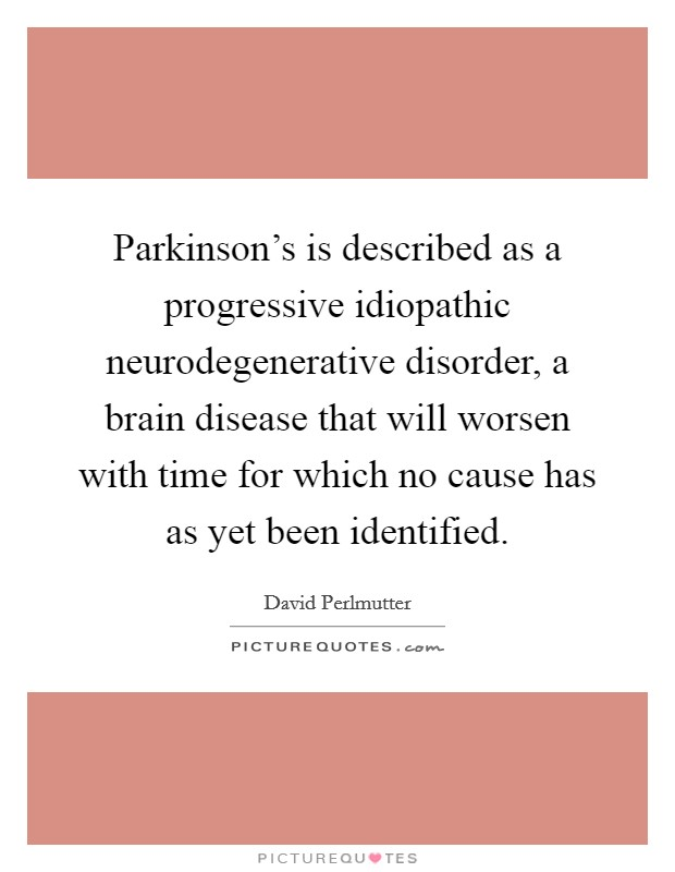 Parkinson's is described as a progressive idiopathic neurodegenerative disorder, a brain disease that will worsen with time for which no cause has as yet been identified. Picture Quote #1