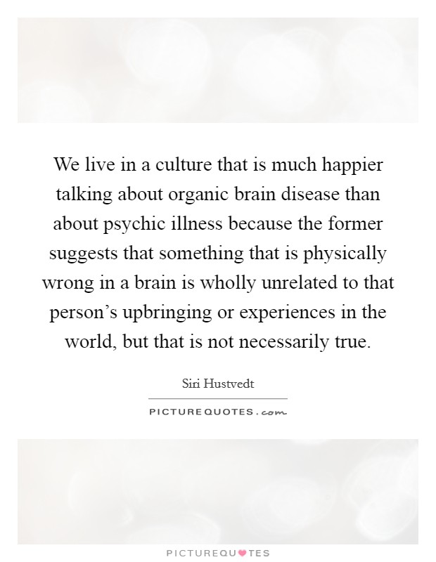 We live in a culture that is much happier talking about organic brain disease than about psychic illness because the former suggests that something that is physically wrong in a brain is wholly unrelated to that person's upbringing or experiences in the world, but that is not necessarily true Picture Quote #1