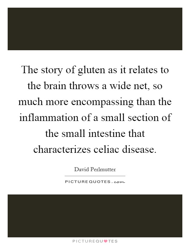 The story of gluten as it relates to the brain throws a wide net, so much more encompassing than the inflammation of a small section of the small intestine that characterizes celiac disease Picture Quote #1
