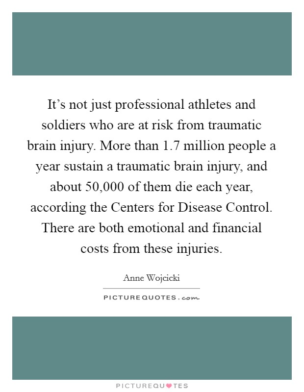 It's not just professional athletes and soldiers who are at risk from traumatic brain injury. More than 1.7 million people a year sustain a traumatic brain injury, and about 50,000 of them die each year, according the Centers for Disease Control. There are both emotional and financial costs from these injuries Picture Quote #1