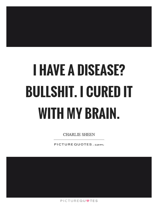 I have a disease? Bullshit. I cured it with my brain Picture Quote #1