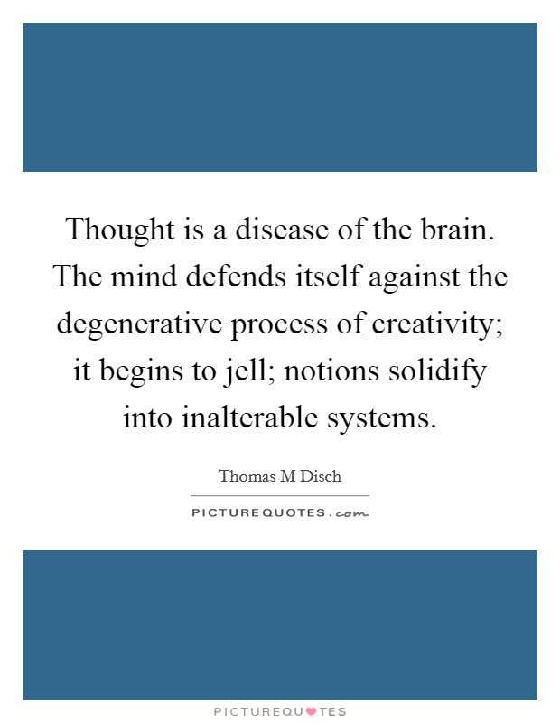 Thought is a disease of the brain. The mind defends itself against the degenerative process of creativity; it begins to jell; notions solidify into inalterable systems Picture Quote #1