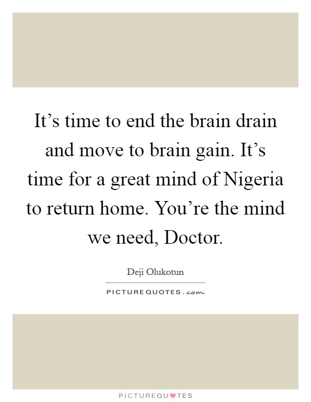 It's time to end the brain drain and move to brain gain. It's time for a great mind of Nigeria to return home. You're the mind we need, Doctor Picture Quote #1