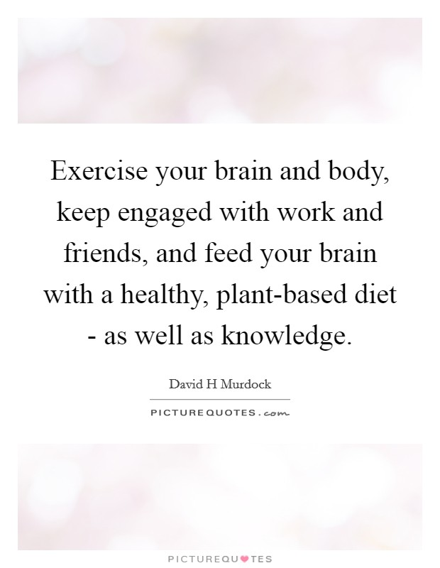 Exercise your brain and body, keep engaged with work and friends, and feed your brain with a healthy, plant-based diet - as well as knowledge Picture Quote #1