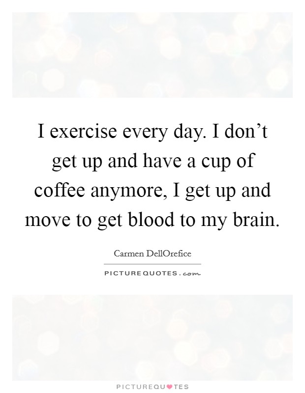 I exercise every day. I don't get up and have a cup of coffee anymore, I get up and move to get blood to my brain. Picture Quote #1