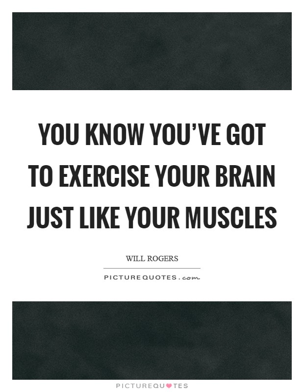 You know you've got to exercise your brain just like your muscles Picture Quote #1