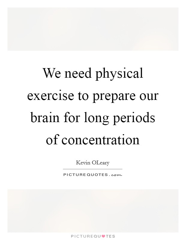 We need physical exercise to prepare our brain for long periods of concentration Picture Quote #1