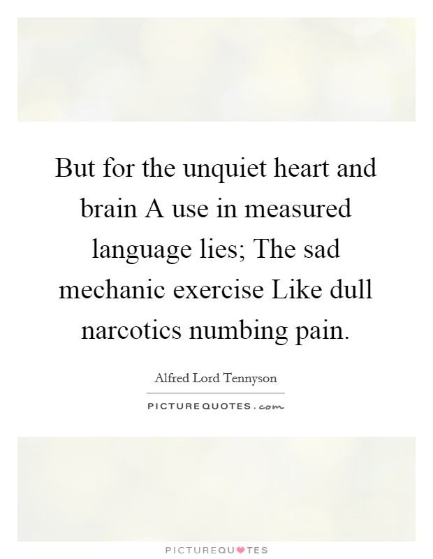 But for the unquiet heart and brain A use in measured language lies; The sad mechanic exercise Like dull narcotics numbing pain Picture Quote #1