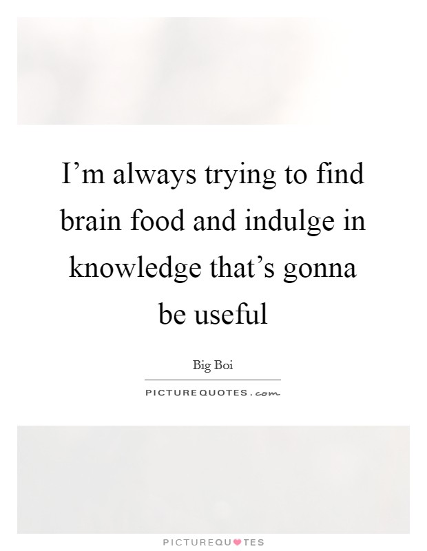 I'm always trying to find brain food and indulge in knowledge that's gonna be useful Picture Quote #1