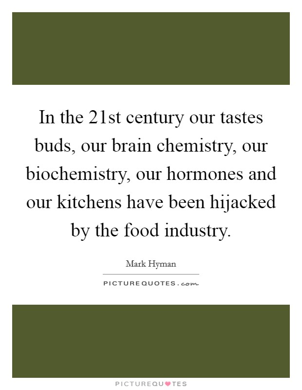 In the 21st century our tastes buds, our brain chemistry, our biochemistry, our hormones and our kitchens have been hijacked by the food industry. Picture Quote #1