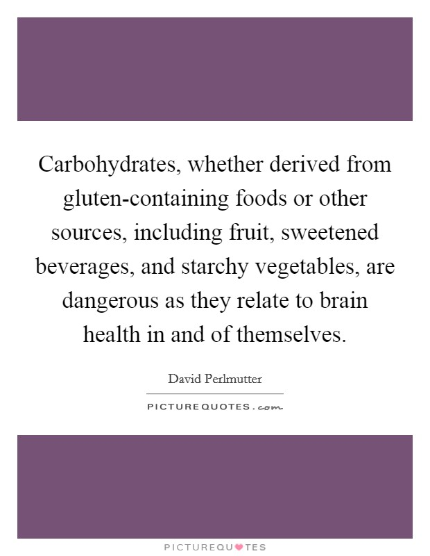 Carbohydrates, whether derived from gluten-containing foods or other sources, including fruit, sweetened beverages, and starchy vegetables, are dangerous as they relate to brain health in and of themselves Picture Quote #1