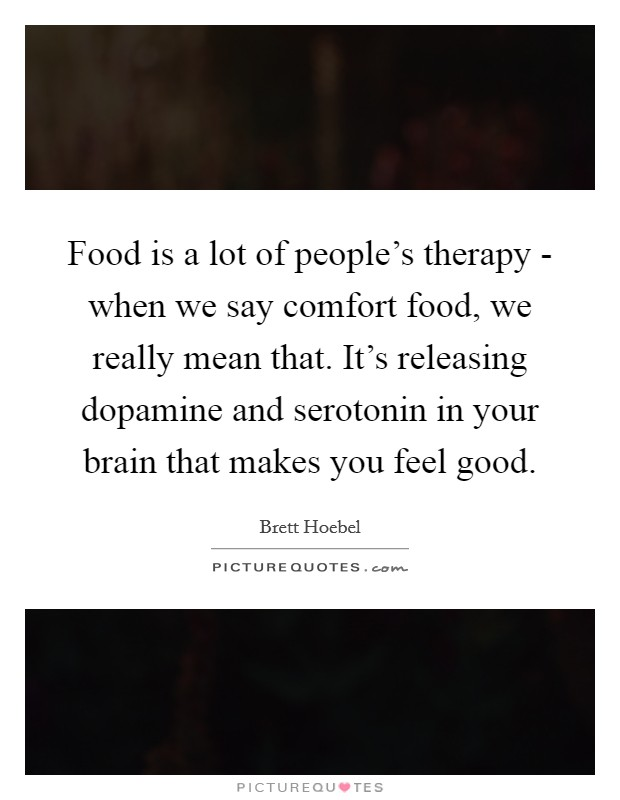 Food is a lot of people's therapy - when we say comfort food, we really mean that. It's releasing dopamine and serotonin in your brain that makes you feel good Picture Quote #1