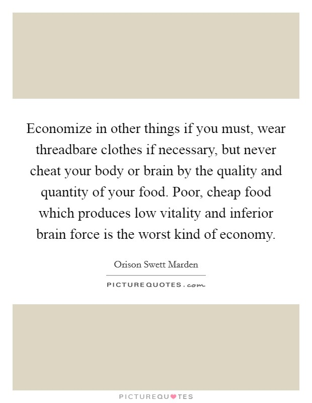 Economize in other things if you must, wear threadbare clothes if necessary, but never cheat your body or brain by the quality and quantity of your food. Poor, cheap food which produces low vitality and inferior brain force is the worst kind of economy Picture Quote #1