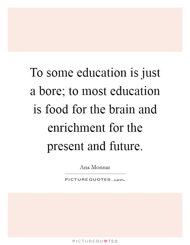To some education is just a bore; to most education is food for the brain and enrichment for the present and future Picture Quote #1