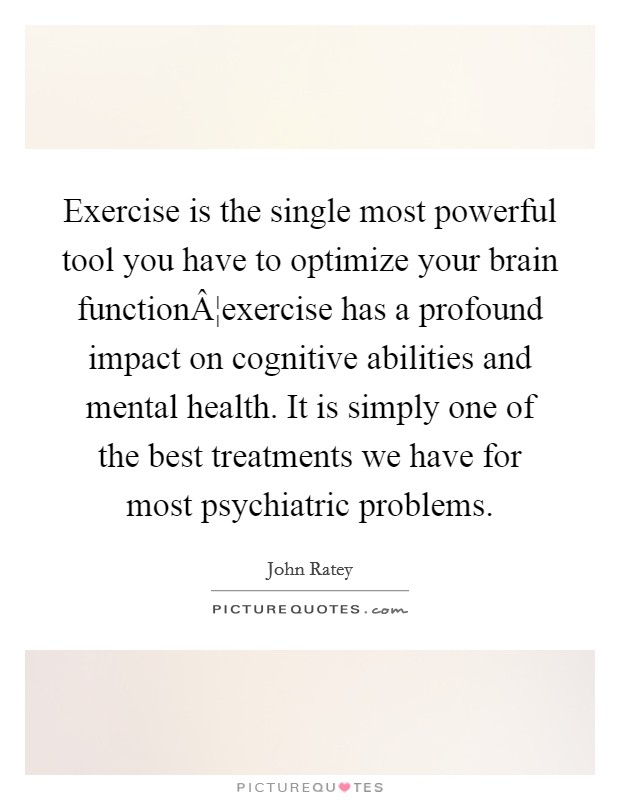 Exercise is the single most powerful tool you have to optimize your brain function¦exercise has a profound impact on cognitive abilities and mental health. It is simply one of the best treatments we have for most psychiatric problems Picture Quote #1