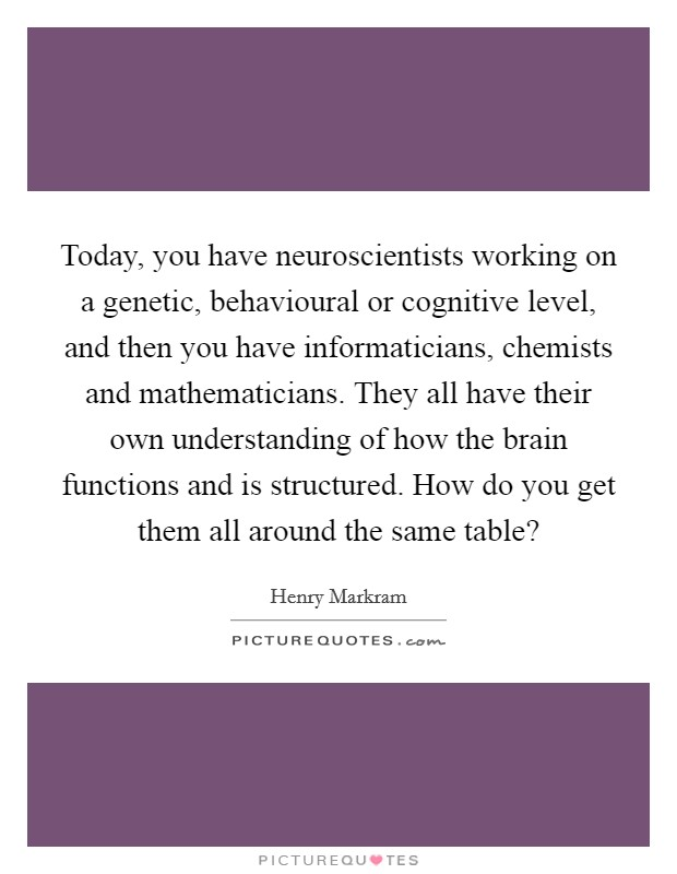 Today, you have neuroscientists working on a genetic, behavioural or cognitive level, and then you have informaticians, chemists and mathematicians. They all have their own understanding of how the brain functions and is structured. How do you get them all around the same table? Picture Quote #1