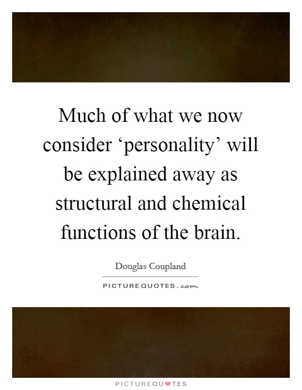 Much of what we now consider 'personality' will be explained away as structural and chemical functions of the brain Picture Quote #1