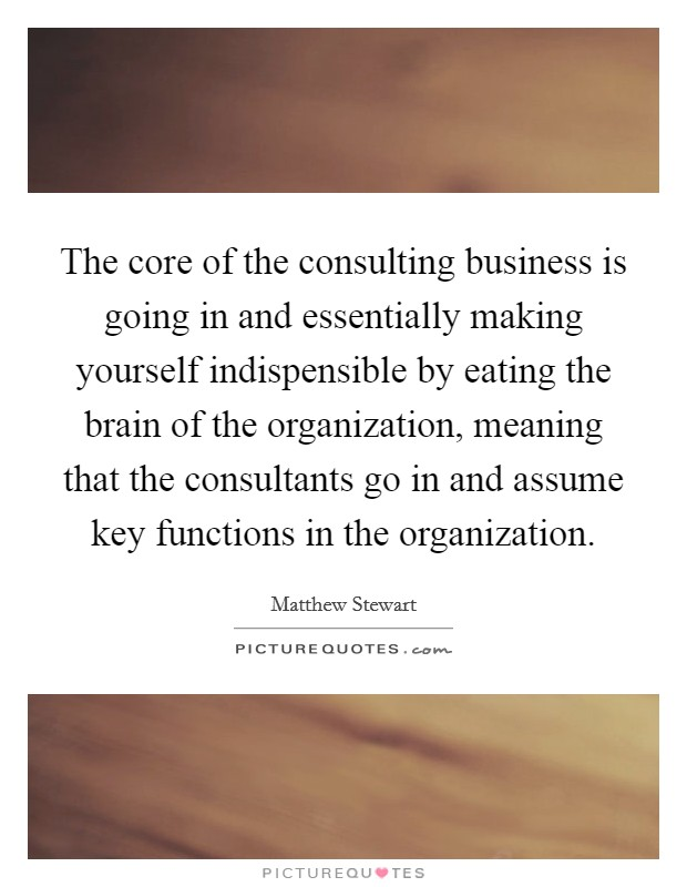 The core of the consulting business is going in and essentially making yourself indispensible by eating the brain of the organization, meaning that the consultants go in and assume key functions in the organization Picture Quote #1