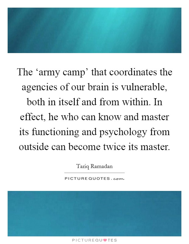 The 'army camp' that coordinates the agencies of our brain is vulnerable, both in itself and from within. In effect, he who can know and master its functioning and psychology from outside can become twice its master Picture Quote #1