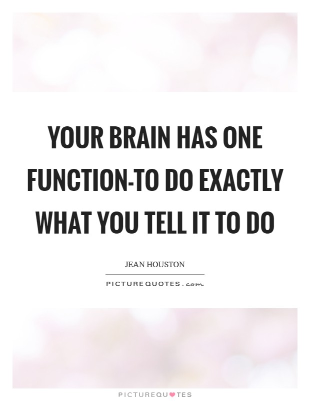 Your brain has one function-to do exactly what you tell it to do Picture Quote #1