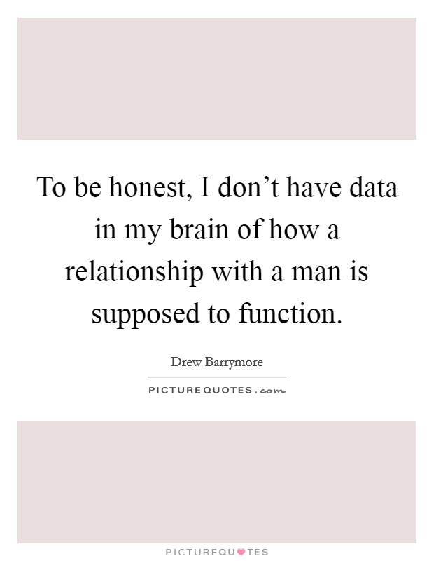 To be honest, I don't have data in my brain of how a relationship with a man is supposed to function Picture Quote #1